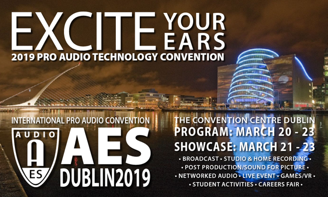 Excite your ears - 2019 Pro Audio Technology Convention - The Convention Centre Dublin Program March 20-23 Showcase March 21-23 Broadcast, Studio & Home Recording, Post Production, Sound for Picture, Networked Audio, Live Event, Games/VR, Student Activities, Careers Fair